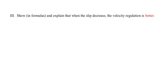 III. Show (in formulas) and explain that when the slip decrease, the velocity regulation is better