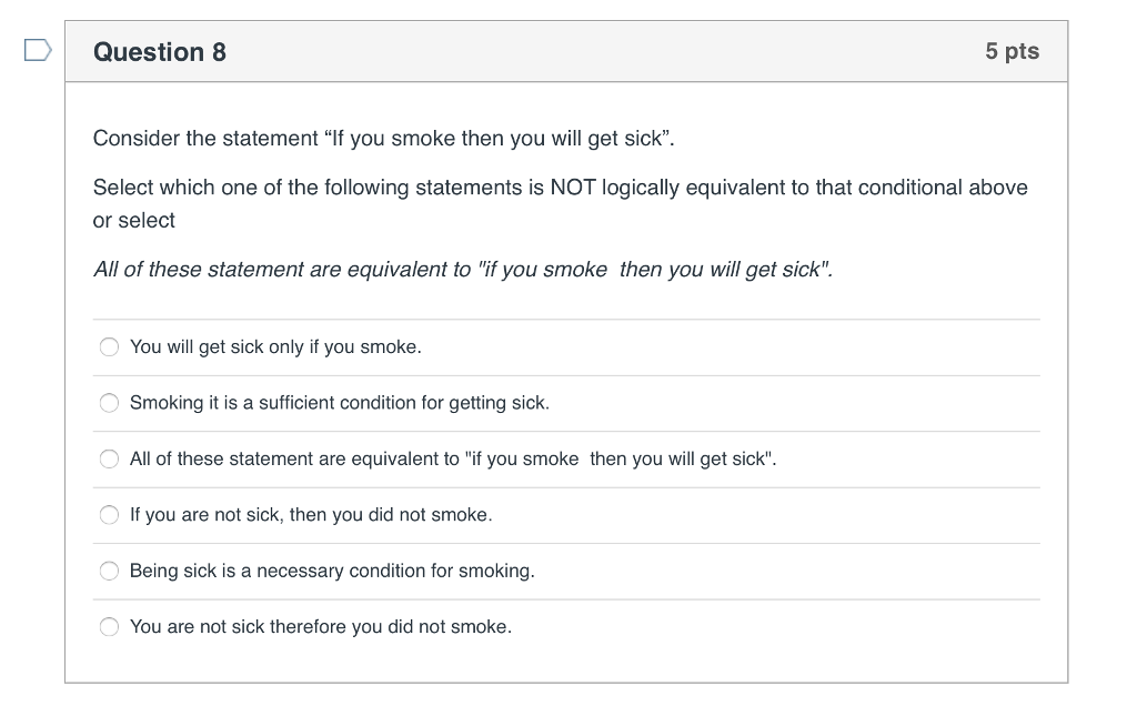 Question 8 5 pts Consider the statement If you smoke then you will get sick. Select which one of the following statements is NOT logically equivalent to that conditional above or select All of these statement are equivalent to if you smoke then you will get sick You will get sick only if you smoke. Smoking it is a sufficient condition for getting sick All of these statement are equivalent to if you smoke then you will get sick If you are not sick, then you did not smoke. Being sick is a necessary condition for smoking. You are not sick therefore you did not smoke.