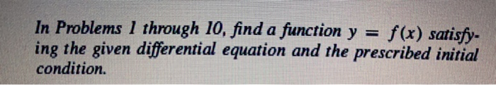 In Problems 1 through 10, find a function y = f(x) satisfy. ing the given differential equation and the prescribed initial condition.