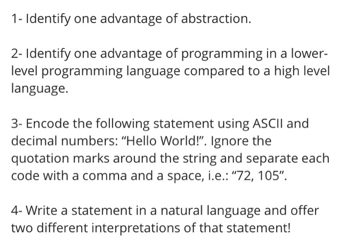 1- Identify one advantage of abstraction. 2- Identify one advantage of programming in a lower- level programming language compared to a high level language. 3- Encode the following statement using ASCII and decimal numbers: Hello World!. Ignore the quotation marks around the string and separate each code with a comma and a space, i.e.: 72, 105. 4- Write a statement in a natural language and offer two different interpretations of that statement!