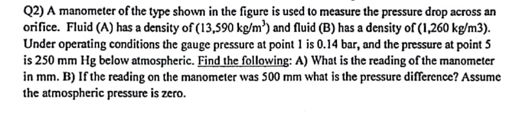 Q2) A manometer of the type shown in the figure is used to measure the pressure drop across an orifice. Fluid (A) has a densi