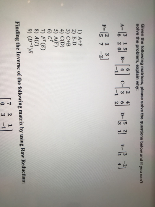 Given the following matrices, please solve the questions below and if you cant solve the problem, explain why: 2 41 3 1 51 (6 20] B=14 521 E= 3 1 -1 2 2 13 5 7-2 1) A+F 2) E-D 3) C+B 4) C(D) 5) A(F) 6) CT 7) FT(E) 9) (D-1)E Finding the Inverse of the following matrix by using Row Reduction: 7 2 11 0 3-1