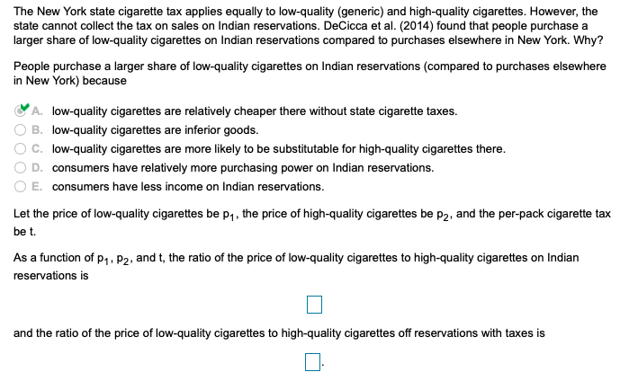 The New York state cigarette tax applies equally to low-quality (generic) and high-quality cigarettes. However, the state cannot collect the tax on sales on Indian reservations. DeCicca et al. (2014) found that people purchase a larger share of low-quality cigarettes on Indian reservations compared to purchases elsewhere in New York. Why? People purchase a larger share of low-quality cigarettes on Indian reservations (compared to purchases elsewhere in New York) because A. low-quality cigarettes are relatively cheaper there without state cigarette taxes. O B. low-quality cigarettes are inferior goods. C, low-quality cigarettes are more likely to be substitutable for high-quality cigarettes there. D. consumers have relatively more purchasing power on Indian reservations. E. consumers have less income on Indian reservations. Let the price of low-quality cigarettes be p1,the price of high-quality cigarettes be p2, and the per-pack cigarette tax be t. As a function of p1. P2, and t, the ratio of the price of low-quality cigarettes to high-quality cigarettes on Indian reservations is and the ratio of the price of low-quality cigarettes to high-quality cigarettes off reservations with taxes is
