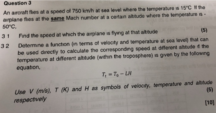 Question 3 An aircraft flies at a speed of 750 km/h at sea level where the temperature is 15°C If the airplane flies at the same Mach number at a certain altude where the temperature is . 50°C, 31 Fınd the speed at which the airplane is flying at that altitude 32 Determine a function (in terms of velocity and temperature at sea level) that can be used directly to calculate the corresponding speed at different altitude f the temperature at different altitude (within the troposphere) is given by the following equation, T To -LH Use V (m/s), T (K) and H as symbols of velocity, temperature and altitude respectively 1101