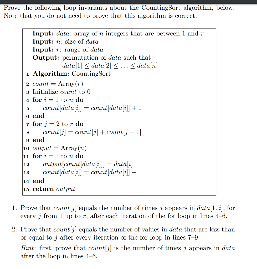 Prove the following loop invariants about the CountingSort algorithm, below. Note that you do not need to prove that this algorithm is correct. Input: data: array of n integers that are between 1 and r Input: n: size of data Input: r: range of data Output: permutation of data such that data[1] < data[2] <... < data/n] 1 Algorithm: CountingSort 2 count -Array(r) 3 Initialize count to 0 4for i = 1 to n do count[data[i]] count [data[i]] 1 6 end 7 for j 2 to r do 8Count 9 end 10 output -Array(n) 12output[count[datai 11 for i-1 to n do datali 13countIdatailcount datalill- 1 14 end 15 return output 1. Prove that count[j] equals the number of times j appears in data[1. , for y j from 1 up to r, after each iteration of the for loop in lines 4-6 2. Prove that countlequals the number of values in data that are less than or equal to j after every iteration of the for loop in lines 7-9. Hint: first, prove that count|j] is the number of times j appears in data after the loop in lines 4-6