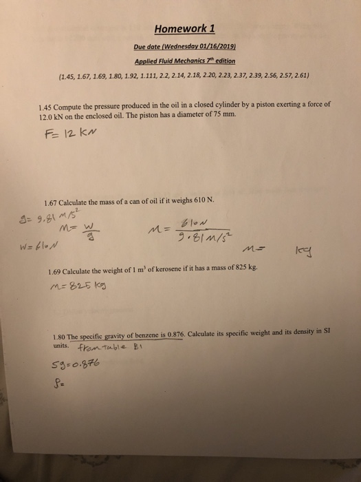 Homework 1 Due date (Wednesday 01/16/2019) Applied Fluid Mechanics 7th edition (1.45, 1.67, 1.69, 1.80, 1.92, 1.111, 22, 2.14, 2.18, 2.20, 2.23, 2.37, 2.39, 2.56, 2.57, 2.61) 1.45 Compute the pressure produced in the oil in a closed cylinder by a piston exerting a force of 12.0 kN on the enclosed oil. The piston has a diameter of 75 mm. 1.67 Calculate the mass of a can of oil if it weighs 610 N. 1.69 Calculate the weight of 1 m of kerosene if it has a mass of 825 kg. 1.80 The specific gravity of benzene is 0.876. Calculate its specifie weight and its density in SI units. frontuble Bi g-