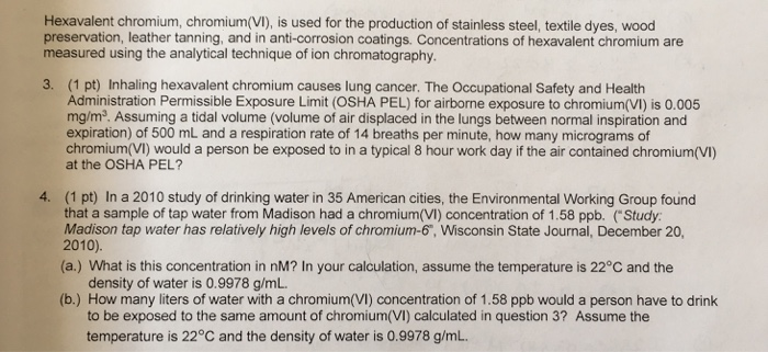 Hexavalent chromium, chromium(VI), is used for the production of stainless steel, textile dyes, wood preservation, leather tanning, and in anti-corrosion coatings. Concentrations of hexavalent chromium are measured using the analytical technique of ion chromatography. (1 pt) Inhaling hexavalent chromium causes lung cancer. The Occupational Safety and Health Administration Permissible Exposure Limit (OSHA PEL) for airborne exposure to chromium(VI) is 0.005 mg/m2. Assuming a tidal volume (volume of air displaced in the lungs between normal inspiration and expiration) of 500 mL and a respiration rate of 14 breaths per minute, how many micrograms of chromium(VI) would a person be exposed to in a typical 8 hour work day if the air contained chromium(VI) at the OSHA PEL? 3. 4. (1 pt) In a 2010 study of drinking water in 35 American cities, the Environmental Working Group found that a sample of tap water from Madison had a chromium(VI) concentration of 1.58 ppb. (Study: Madison tap water has relatively high levels of chromium-6, Wisconsin State Journal, December 20, (a.) What is this concentration in nM? In your calculation, assume the temperature is 22°C and the density of water is 0.9978 g/mL to be exposed to the same amount of chromium(VI) calculated in question 3? Assume the temperature is 22°C and the density of water is 0.9978 g/mL (b.) How many liters of water with a chromium(VI) concentration of 1.58 ppb would a person have to drink