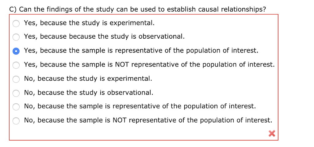 C) Can the findings of the study can be used to establish causal relationships? Yes, because the study is experimental. Yes, because because the study is observational Yes, because the sample is representative of the population of interest. Yes, because the sample is NOT representative of the population of interest. No, because the study is experimental. No, because the study is observational. No, because the sample is representative of the population of interest. No, because the sample is NOT representative of the population of interest.