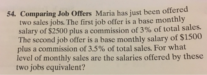 54. Comparing Job Offers Maria has just been offered two sales jobs. The first job offer is a base monthly salary of $2500 plus a commission of 3% of total sales. The second job offer is a base monthly salary of $1500 plus a commission of 3.5% of total sales. For what level of monthly sales are the salaries offered by these two jobs equivalent?