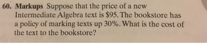 60. Markups Suppose that the price of a new Intermediate Algebra text is $95. The bookstore has a policy of marking texts up 30%. What is the cost of the text to the bookstore?