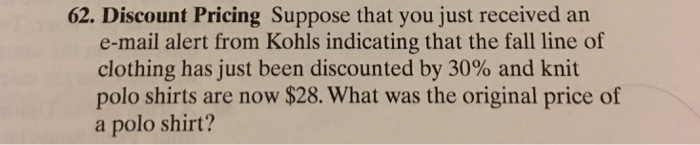 62. Discount Pricing Suppose that you just received an e-mail alert from Kohls indicating that the fall line of clothing has just been discounted by 30% and knit polo shirts are now $28. What was the original price of a polo shirt?
