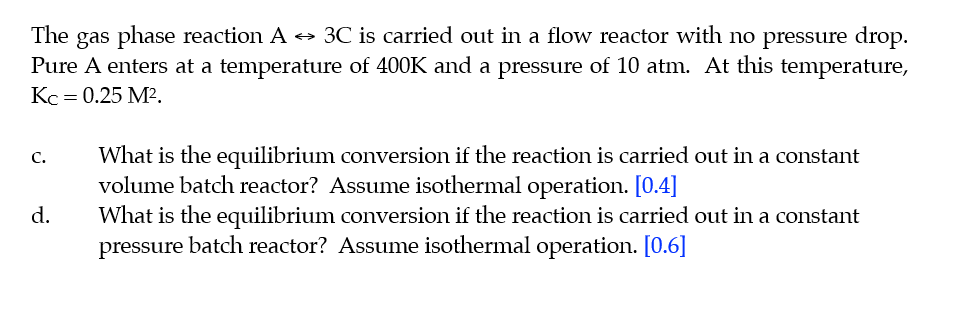 The gas phase reaction A - 3C is carried out in a flow reactor with no pressure drop Pure A enters at a temperature of 400K a