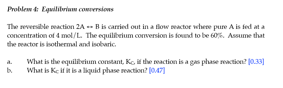 Problem 4: Equilibrium conversions The reversible reaction 2A B is carried out in a flow reactor where pure A is fed at a con