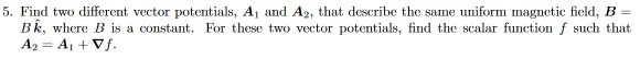 5. Find two different vector potentials, Ai and A2, that describe the same uniform magnetic field, B- Bk, where B is a consta