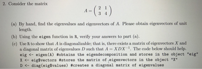 2. Consider the matrix (a) By hand, find the eigenvalues and eigenvectors of A. Please obtain eigenvectors of unit length. (b) Using the eigen function in R, verify your answers to part (a). (c) Use R to show that A is diagonalizable; that is, there exists a matrix of eigenvectors X and a diagonal matrix of eigenvalues D such that A XDX-1. The code below should help. eig <-eigen(A) #obtains the eigendecomposition and stores in the object eig X <-eigSvectors #stores the matrix of leigenvectors in the object X D <-diag(eig$values) #creates a diagonal matrix of eigenvalues