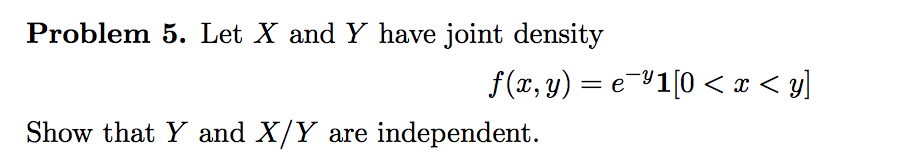 Problem B. Let X and Y have joint density Show that Y and X/Y are independent.