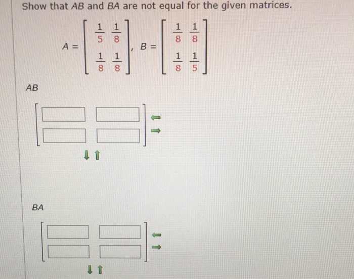 Show that AB and BA are not equal for the given matrices. 5 8 A= B= AB BA