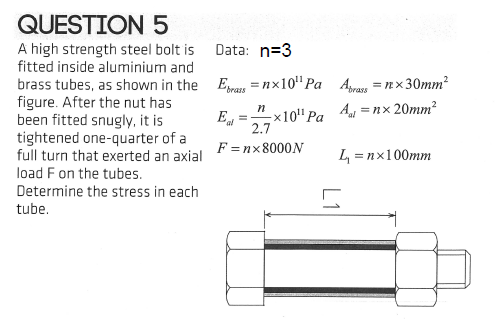 QUESTION 5 A high strength steel bolt is Data: n-3 fitted inside aluminium and brass tubes, as shown in the figure. After the nut has been fitted snugly, it is tightened one-quarter of Err x10 nLAnx 20mm 2.7 Pa Avras x 30mm2 full turn that exerted an axial F=n×8000N load F on the tubes Determine the stress in each tube
