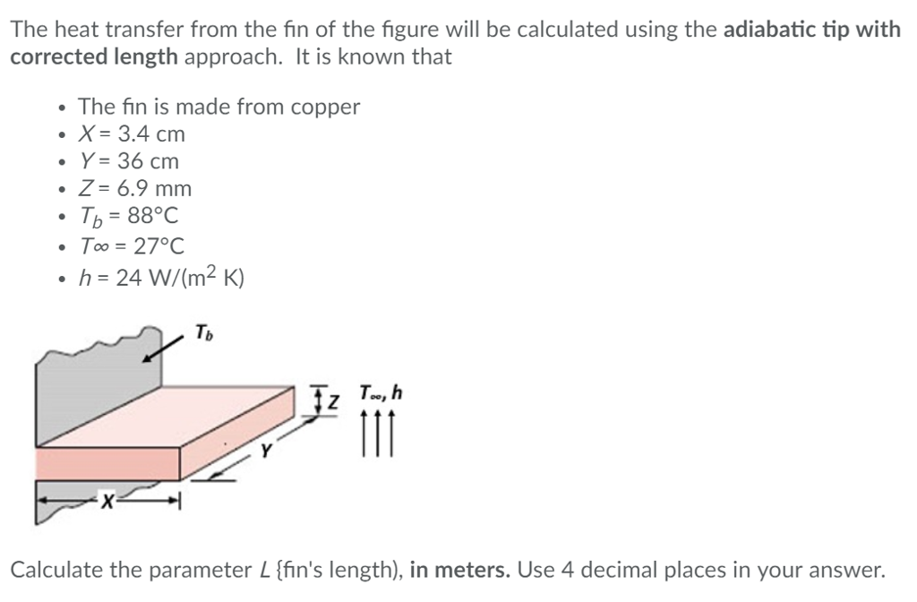 The heat transfer from the fin of the figure will be calculated using the adiabatic tip with corrected length approach. It is known that The fin is made from copper ·X= 3.4 cm ·Y= 36 cm ·Z= 6.9 mm Tb-88°C ·To = 27C .h-24 W/(m2 K) Tb Calculate the parameter L ffins length), in meters. Use 4 decimal places in your answer.