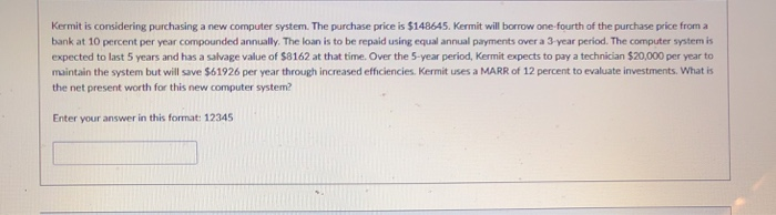 Kermit is considering purchasing a new computer system. The purchase price is $148645. Kermit will borrow one-fourth of the purchase price from a bank at 10 percent per year compounded annually. The loan is to be repaid using equal annual payments over a 3 year period. The computer system is expected to last 5 years and has a salvage value of $8162 at that time. Over the 5-year period, Kermit expects to pay a technician $20,000 per year to maintain the system but will save $61926 per year through increased efficiencies. Kermit uses a MARR of 12 percent to evaluate investments. What is the net present worth for this new computer system Enter your answer in this format: 12345