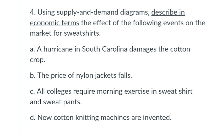 4. Using supply-and-demand diagrams, describe in economic terms the effect of the following events on the market for sweatshirts. a. A hurricane in South Carolina damages the cotton crop. b. The price of nylon jackets falls. c. All colleges require morning exercise in sweat shirt and sweat pants. d. New cotton knitting machines are invented.