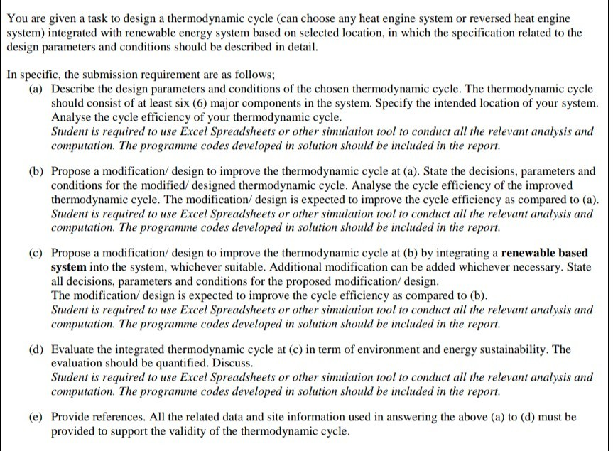 You are given a task to design a thermodynamic cycle (can choose any heat engine system or reversed heat engine system) integrated with renewable energy system based on selected location, in which the specification related to the design parameters and conditions should be described in detail In specific, the submission requirement are as follows; (a) Describe the design parameters and conditions of the chosen thermodynamic cycle. The thermodynamic cycle should consist of at least six (6) major components in the system. Specify the intended location of your system. Analyse the cycle efficiency of your thermodynamic cycle Student is required to use Excel Spreadsheets or other simulation tool to conduct all the relevant analysis and computation. The programme codes developed in solution should be included in the report (b) Propose a modification/ design to improve the thermodynamic cycle at (a). State the decisions, parameters and conditions for the modified/ designed thermodynamic cycle. Analyse the cycle efficiency of the improved thermodynamic cycle. The modification/ design is expected to improve the cycle efficiency as compared to (a) Student is required to use Excel Spreadsheets or other simulation tool to conduct all the relevant analysis and computation. The programme codes developed in solution should be included in the report (c) Propose a modification/ design to improve the thermodynamic cycle at (b) by integrating a renewable based system into the system, whichever suitable. Additional modification can be added whichever necessary. State all decisions, parameters and conditions for the proposed modification/ design The modification/ design is expected to improve the cycle efficiency as compared to (b) Student is required to use Excel Spreadsheets or other simulation tool to conduct all the relevant analysis and computation. The programme codes developed in solution should be included in the report (d) Evaluate the integrated thermodynamic cycle at (c) in term of environment and energy sustainability. The evaluation should be quantified. Discuss Student is required to use Excel Spreadsheets or other simulation tool to conduct all the relevant analysis and computation. The programme codes developed in solution should be included in the report (e) Provide references. All the related data and site information used in answering the above (a) to (d) must be provided to support the validity of the thermodynamic cycle