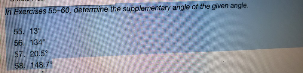 In Exercises 55-60, determine the supplementary angle of the given angle. 55. 13° 56. 134 57. 20.5° 58. 148.7°