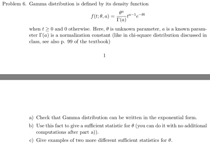 Problem 6. Gamma distribution is defined by its density function T(a) when t 0 and 0 otherwise. Here, θ is unknown parameter, a is a known param- eter Г(a) is a normalization constant (like in chi-square distribution discussed in class, see also p. 99 of the textbook) a) Check that Gamma distribution can be written in the exponential form. b) Use this fact to give a sufficient statistic for θ (you can do it with no additional computations after part a c) Give examples of two more different sufficient statistics for θ.