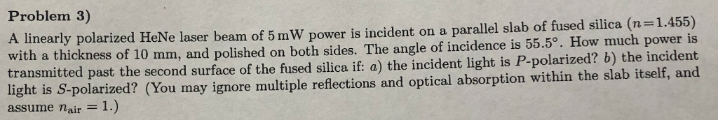 Problem 3) A linearly polarized HeNe laser beam of 5 m W power is incident on a parallel slab of fused silica (n-1.455) with