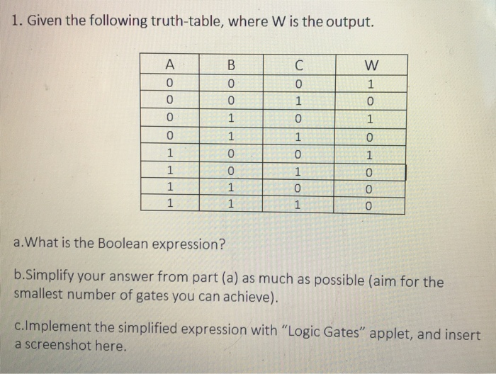 1. Given the following truth-table, where W is the output. 0 0 0 0 0 0 0 0 0 a.What is the Boolean expression? b.Simplify your answer from part (a) as much as possible (aim for the smallest number of gates you can achieve) c.lmplement the simplified expression with Logic Gates applet, and insert a screenshot here.
