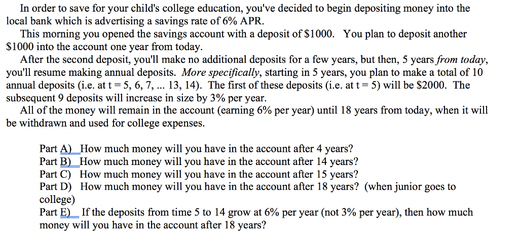 In order to save for your childs college education, youve decided to begin depositing money into the local bank which is advertising a savings rate of 6% APR. This morning you opened the savings account with a deposit of $1000. $1000 into the account one year from today. You plan to deposit another After the second deposit, youll make no additional deposits for a few years, but then, 5 years from today, youll resume making annual deposits. More specifically, starting in 5 years, you plan to make a total of 10 annual deposits (i.e. at t-5, 6, 7, 13, 14). The first of these deposits (i.e. at t = 5) will be $2000. The subsequent 9 deposits will increase in size by 3% per year. All of the money will remain in the account (earning 6% per year) until 18 years from today, when it will be withdrawn and used for college expenses. Part A) How much money will you have in the account after 4 years? Part B) How much money will you have in the account after 14 years? Part C) How much money will you have in the account after 15 years? Part D) How much money will you have in the account after 18 years? (when junior goes to college) Part E)-If the deposits from time 5 to 14 grow at 6% per year (not 3% per year), then how much money will you have in the account after 18 years?