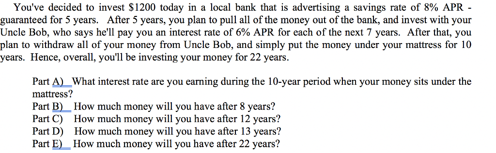 Youve decided to invest $1200 today in a local bank that is advertising a savings rate of 8% APR- guaranteed for 5 years. After 5 years, you plan to pull all of the money out of the bank, and invest with your Uncle Bob, who says hell pay you an interest rate of 6% APR for each of the next 7 years. After that, you plan to withdraw all of your money from Uncle Bob, and simply put the money under your mattress for 10 years. Hence, overall, youll be investing your money for 22 years. Part A)What interest rate are you earning during the 10-year period when your money sits under the mattress? Part B) How much money will you have after 8 years? Part C) How much money will you have after 12 years? Part D) How much money will you have after 13 years? Part E)How much money will you have after 22 years?