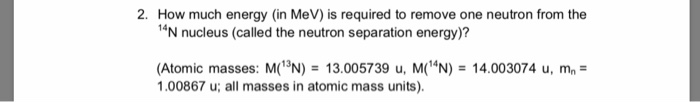 2. How much energy (in MeV) is required to remove one neutron from the 1N nucleus (called the neutron separation energy)? (At