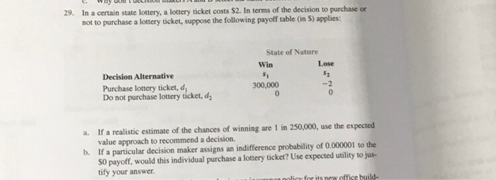 In a certain state lottery, a lottery ticket costs $2. In terms of the decision to purchase or not to purchase a lottery ticket, suppose the following payoff table (in S) applies: 29. State of Nature Win Lose Decision Alternative Purchase lottery ticket, d Do not purchase lottery ticket, d 300,000 -2 If a realistic estimate of the chances of winning are 1 in 250,000, use the expected value approach to recommend a decision. If a particular decision maker assigns an indifference probability of 0.000001 to the S0 payoff, would this individual purchase a lottery ticket? Use expected utility to jus- tify your answer a. b.