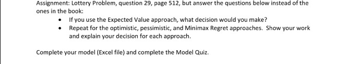 Assignment: Lottery Problem, question 29, page 512, but answer the questions below instead of the ones in the book: If you use the Expected Value approach, what decision would you make? .Repeat for the optimistic, pessimistic, and Minimax Regret approaches. Show your work and explain your decision for each approach. Complete your model (Excel file) and complete the Model Quiz
