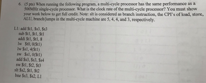 6. (5 pts) When running the following program, a multi-cycle processor has the same performance as a 500MHz single-cycle processor. What is the clock rate of the multi-cycle processor? You must show your work below to get full credit. Note: slt is considered as branch instruction, the CPIs of load, store, ALU, branchijumps in the multi-cycle machine are 5, 4, 4, and 3, respectively L1: add St1, Ss3, Ss3 sub St1, St1, Stl addi St1, Stl, 8 lw Ss1, 4(St1) sw Ss1, 0(Stl) add Ss3, Ss3, Ss4 sw St1, $t2, $t3 slt Ss2, St1, $t2 bne $s3, $s2, L1