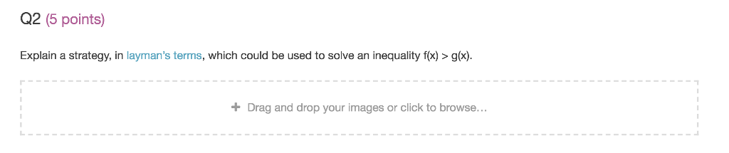 Q2 (5 points) Explain a strategy, in laymans terms, which could be used to solve an inequality fx)>gx) Drag and drop your images or click to browse...