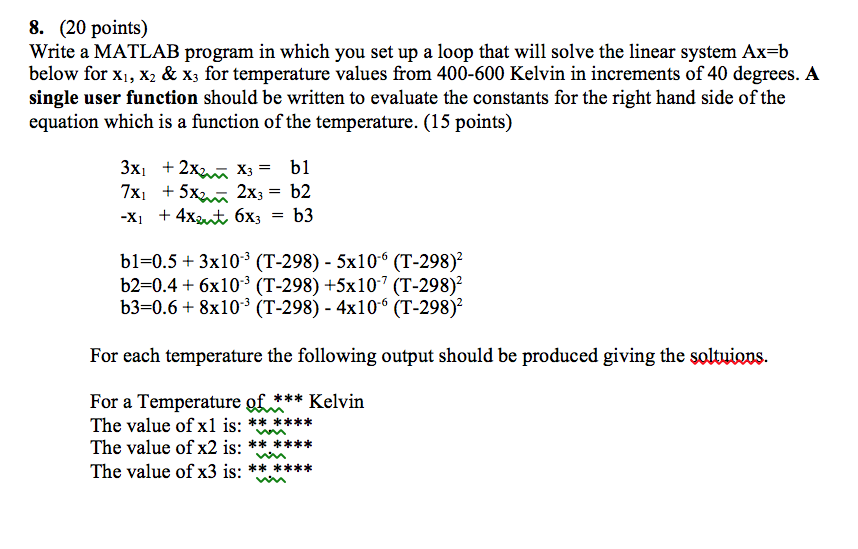 8. (20 points) Write a MATLAB program in which you set up a loop that will solve the linear system Ax-b below for xi, X2 & X3 for temperature values from 400-600 Kelvin in increments of 40 degrees. A single user function should be written to evaluate the constants for the right hand side of the equation which is a function of the temperature. (15 points) bl-0.5+3x103 (T-298) - 5x106 (T-298) b2-0.4 +6x10-3 (T-298) +5x107 (T-298)2 b3-0.6+8x103 (T-298) - 4x106 (T-298) For each temperature the following output should be produced giving the soltuions. For a Temperature of The value of xl is: The value of x2 is: The value of x3 is: Kelvin