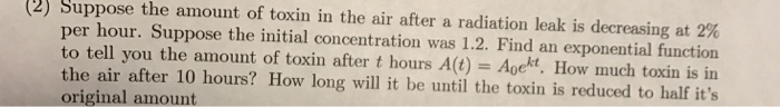 (2) Suppose the amount of toxin in the air after a radiation leak is decreasing at 2% per hour. Suppose the initial concentration was 1.2. Find an exponential function to tell you the amount of toxin after t hours A(t) Agekt, How much toxin is in the air after 10 hours? How long will it be until the toxin is reduced to half its original amount