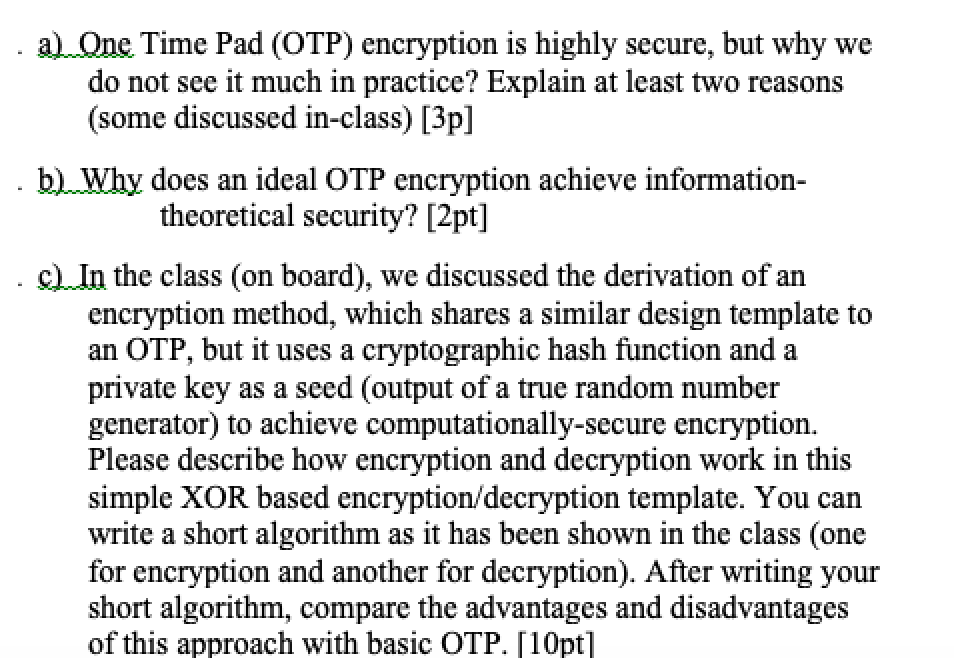 a)Qne Time Pad (OTP) encryption is highly secure, but why we do not see it much in practice? Explain at least two reasons (some discussed in-class) [3p] b)Why does an ideal OTP encryption achieve information- theoretical security? [2pt] c In the class (on board), we discussed the derivation of ar encryption method, which shares a similar design template to an OTP, but it uses a cryptographic hash function and a private key as a seed (output of a true random number generator) to achieve computationally-secure encryption. Please describe how encryption and decryption work in this simple XOR based encryption/decryption template. You can write a short algorithm as it has been shown in the class (one for encryption and another for decryption). After writing your short algorithm, compare the advantages and disadvantages of this approach with basic OTP, Г10pt