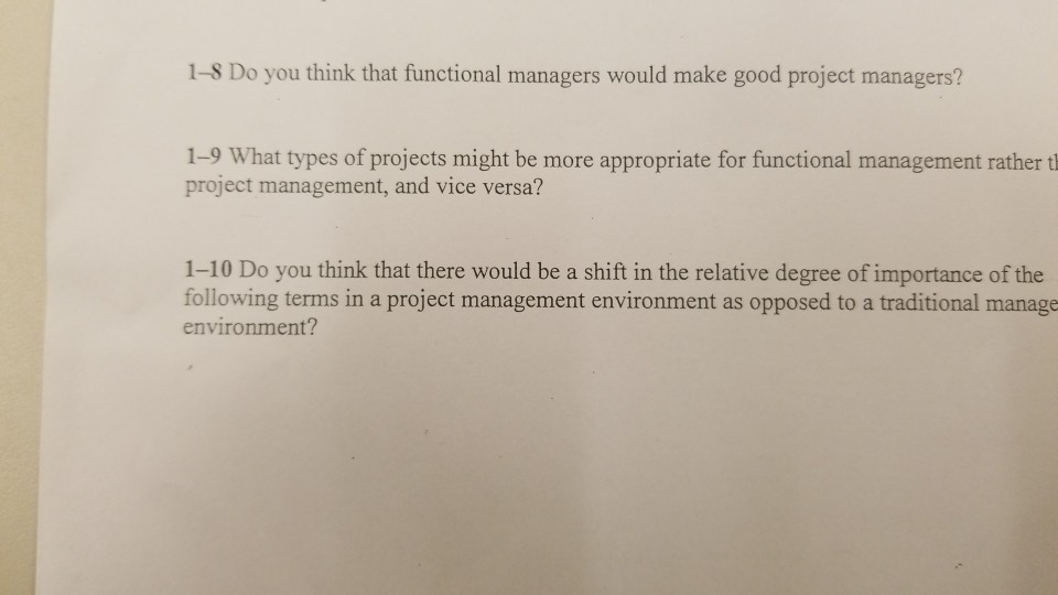 1-8 Do you think that functional managers would make good project managers? 1-9 What types of projects might be more appropriate for functional management rather t project management, and vice versa? 1-10 Do you think that there would be a shift in the relative degree of importance of the following terms in a project management environment as opposed to a traditional manage environment?