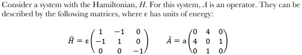Consider a system with the Hamiltonian, H. For this system, A is an operator. They can be described by the following matrices, where e has units of energy: -10 H=e(-1 1 0 0 4 0 0 1 0/