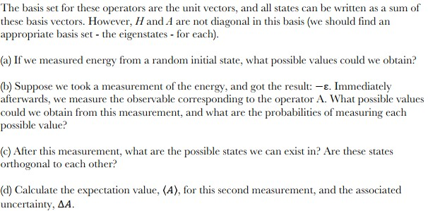 The basis set for these operators are the unit vectors, and all states can be written as a sum of these basis vectors. However, Hand A are not diagonal in this basis (we should find arn appropriate basis set -the eigenstates-for each. (a) If we measured energy from a random initial state, what possible values could we obtain? (b) Suppose we took a measurement of the energy, and got the result: -s. Immediately afterwards, we measure the observable corresponding to the operator A. What possible values could we obtain from this measurement, and what are the probabilities of measuring each possible value? (c) After this measurement, what are the possible states we can exist in? Are these states orthogonal to each other? (d) Calculate the expectation value, (A), for this second measurement, and the associated uncertainty, ΔΑ.