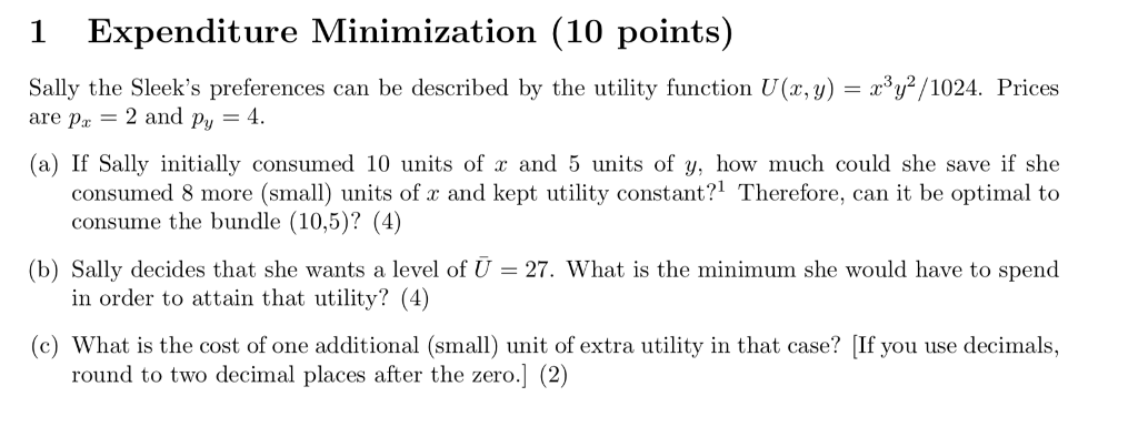 1 Expenditure Minimization (10 points) Sally the Sleeks preferences can be described by the utility function U(z, y)/1024. Prices are Pz 2 and py 4. (a) If Sally initially consumed 10 units of a and 5 units of y, how much could she save if she consumed 8 more (small units of z and kept utility constant?1 Therefore, can it be optimal to consume the bundle (10,5)? (4) in order to attain that utility? (4) round to two decimal places after the zero.] (2) (b) Sally decides that she wants a level of 27. What is the minimum she would have to spend (c) What is the cost of one additional (s) unit of extra utility in that case? [If you use decimals,