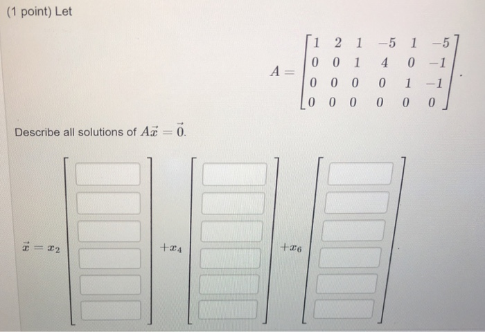 (1 point) Let 1 2 1-5 1-5 ー100140-1 0 0 0 0 1 1 Describe all solutions of A 0. +x6