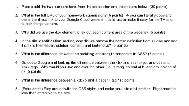 1. Please add the two screenshots from the lab section and insert them below. (30 points) What is the full URL of your homework submission? (5 points) → you can literally copy and paste the direct link to your Google Cloud website, this is just to make it easy for the TA and I to look things up here. 2. 3. Why did we use the div element to lay out each content area of the website? (5 points) 4. In the div ldentification section, why did we remove the border definition from all divs and add 5. What is the difference between the padding and margin properties in CSS? (5 points) 6. Go out to Google and look up the difference between the <b> and <strong>, and <i> and t only to the header, sidebar, content, and footer divs? (5 points) <em> tags. Why would you use one over the other (i.e., strong instead of b, and em instead of )? (5 points) 7. What is the difference between a <div> and a <span> tag? (5 points) 8. (Extra credit) Play around with the CSS styles and make your site a bit prettier. less than attractive to the eye. Right now it is