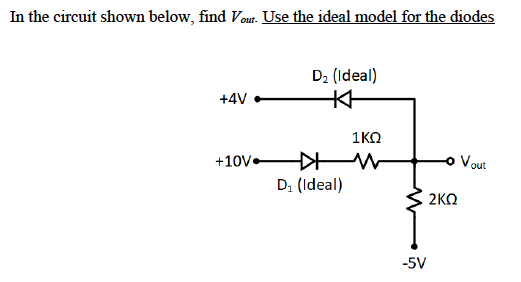 In the circuit shown below, find Vout. Use the ideal model for the diodes D2 (Ideal) +4V out 13-(Ideal) 2 ΚΩ -5V