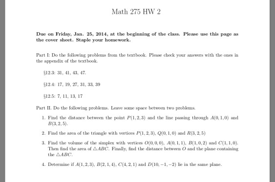 Math 275 HW 2 Due on Friday, Jan. 25, 2014, at the beginning of the class. Please use this page as the cover sheet. Staple your homework. Part I: Do the following problems from the textbook. Please check your answers with the ones in the appendix of the text book. 12.3: 31, 41, 43, 47 §12.4: 17, 19, 27, 31, 33, 39 512.5: 7, 11, 13, 17 Part II. Do the following problems. Leave sone space between two problems 1. Find the distance between the point P(1,2,3) and the lne passing through A(0, 1,0) and B(3, 2, 5). 2. Find the area of the triangke with vertices P(1,2,3), 0,1,0) and R(3,2,5) 3. Find the volurne of the simplex with vertices 0(0,0,0), A(0. 1, 1), B(1,0,2) and C(1,1,0). Theu find the area of Δ/IBC. Finally, find the distance between O and the plane containing the △ABC. 4. Determine if A( 1, 2, 3), B(2, 1, 4), c(4, 2, 1) and D(10.-1.-2) lie in the same plane.