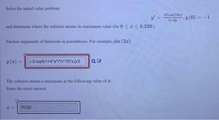 Solve the initial value problem 10 cos 10z) y, = 1034-210), y(0) =-1 and determine where the solution attains ts maximum value (for 0-x 0.339) Enclose argumens of functions in parentheses. For crample, sin (2a). The solution attains a maximum at the following value of . Enter the exact answer Pi/20