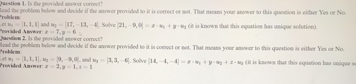 uestion 1. Is the provided answer correct? ead the problem below and decide if the answer provided to it is correct or not. That means your answer to this question is either Yes or No roblem et u 1, 1,1 and u 17,-13, -4]. Solve (21,-9,0 zuyu2 (it is known that this equation has unique solution). rovided Answer: a 7,y 6 uestion 2. Is the provided answer correct? Read the problem below and decide if the answer provided to it is correct or not. That means your answer to this question is either Yes or No. Th Problem roided sl : A swer z-291,, and 303, ), Sol14,4,4thats tionbas niue s old
